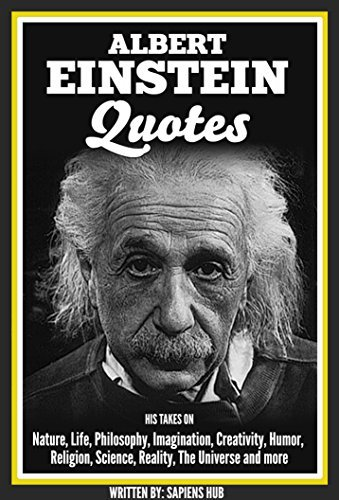Albert Einstein Quotes: His Takes On Nature, Life, Philosophy, Imagination, Creativity, Humor, Religion, Science, Reality, The Universe and more
