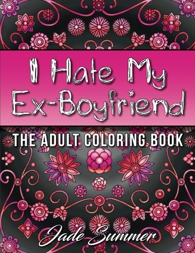 I Hate My Ex-Boyfriend: An Adult Coloring Book with Funny Romance Quotes, Inspirational Sayings for Women, and Relaxing Flower Patterns