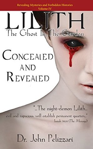 Lilith: The Ghost In The Garden: Concealed and Revealed (Revealing Mysteries and Forbidden Histories Book 4)