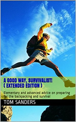 A good way, survivalist! (Extended edition): Elementary and advanced advice on preparing for the backpacking and survival