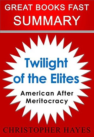 Summary: Twilight of the Elites: America After Meritocracy by Christopher Hayes (Great Books Fast)