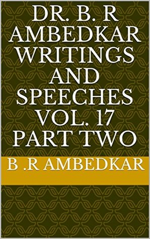 DR. B. R AMBEDKAR WRITINGS AND SPEECHES VOL. 17 PART TWO