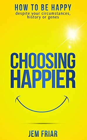 Choosing Happier: How to be happy despite your circumstances, history or genes (The Practical Happiness Series Book 1)