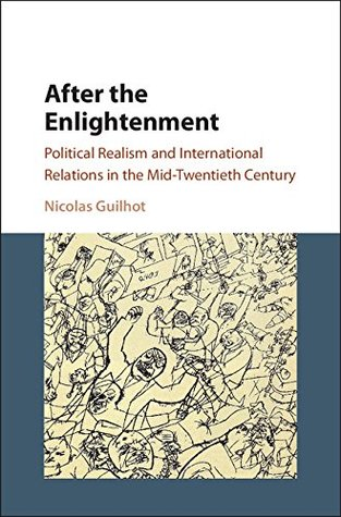 After the Enlightenment: Political Realism and International Relations in the Mid-Twentieth Century