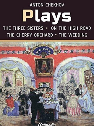 Plays (Annotated): On the High Road, The Proposal, The Wedding, The Three Sisters, The Cherry Orchard