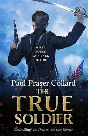 The True Soldier (Jack Lark, Book 6): A gripping military adventure of a roguish British soldier and the American Civil War (Jack Lark 6)