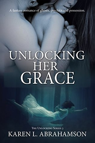 Unlocking Her Grace: A fantasy romance of ghosts, psychics and possession. (The Unlocking Series Book 3)