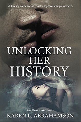 Unlocking Her History: A fantasy romance of ghosts, psychics and possession. (The Unlocking (Peachland) Series Book 2)