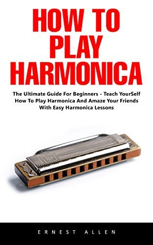 How To Play Harmonica: The Ultimate Guide For Beginners - Teach Yourself How to Play Harmonica and Amaze Your Friends with Easy Harmonica Lessons!