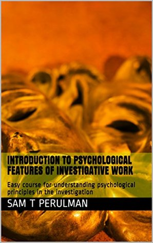 Introduction to psychological features of investigative work: Easy course for understanding psychological principles in the investigation