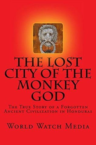 The Lost City of the Monkey God: The True Story of a Forgotten Ancient Civilization in Honduras