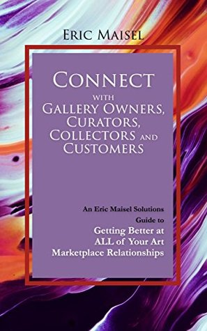 Connect with Gallery Owners, Curators, Collectors and Customers: An Eric Maisel Solutions Guide to Getting Better at ALL of Your Art Marketplace Relationships