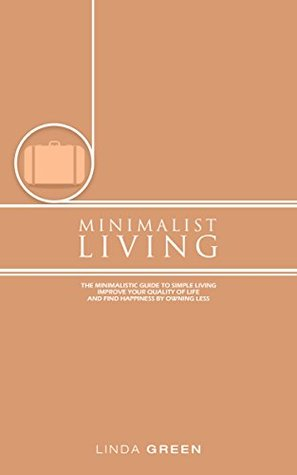 Minimalist Living: The Minimalist Guide To Simple Living - Declutter Your Home To Organize, Reduce Stress & Improve Your Quality Of Life Through Minimalism