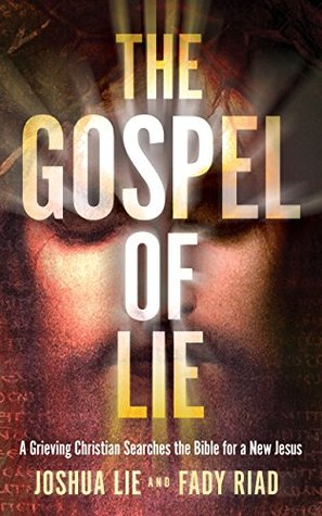The Gospel of Lie: A Grieving Christian Searches the Bible for a New Jesus