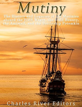 Mutiny: The History and Legacy of the Mutinies aboard the HMS Wager, the HMS Bounty, the Amistad, and the Battleship Potemkin