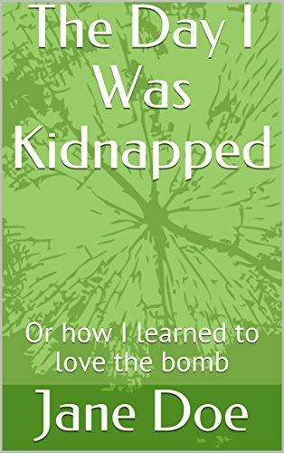 The Day I Was Kidnapped: Or how I learned to love the bomb