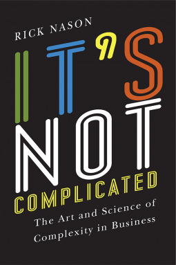 It's Not Complicated: The Art and Science of Complexity in Business