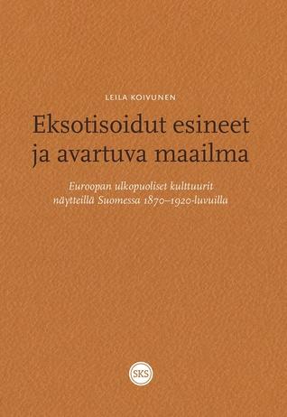 Eksotisoidut esineet ja avartuva maailma. Euroopan ulkopuoliset kulttuurit näytteillä Suomessa 1870-1910-luvuilla