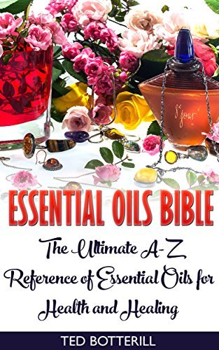 Essential Oils Bible: The Ultimate A-Z Reference of Essential Oils for Health and Healing: (Natural, Nontoxic, and Fragrant Recipes)