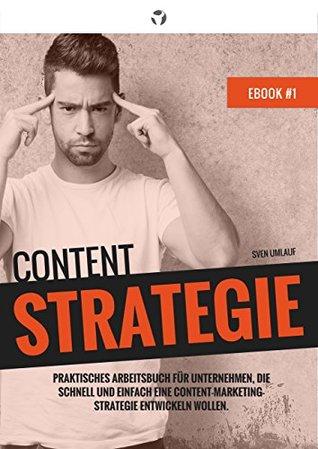 Content Strategie: Schnell und einfach eine Content-Marketing-Strategie entwickeln. Praktisches Arbeitsbuch für Unternehmen. (Content Marketing Strategie 1)