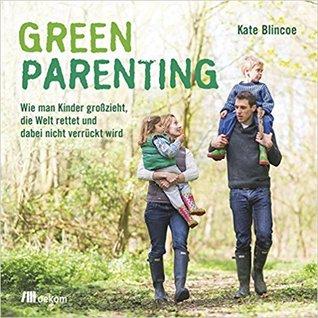 Green Parenting: Wie man Kinder groß zieht, die Welt rettet und dabei nicht verrückt wird
