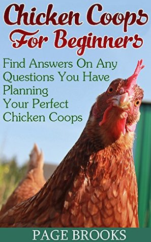 Chicken Coops For Beginners: Find Answers On Any Questions You Have Planning Your Perfect Chicken Coops: