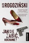 Jak Cię zabić, kochanie? by Alek Rogoziński