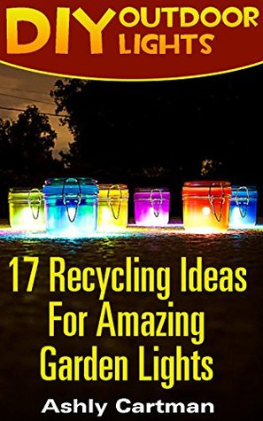 DIY Outdoor Lights: 17 Recycling Ideas For Amazing Garden Lights : (Handbuilt Home, DIY Projects, DIY Crafts, DIY Books)