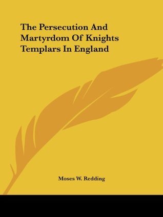 The Persecution And Martyrdom Of Knights Templars In England