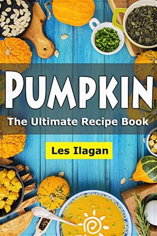 Pumpkin Cookbook: The Ultimate Pumpkin Recipe Book, Easy and Delicious Pumpkin Recipes for Your Everyday Meals: Pumpkin Pie Recipes, Pumpkin Soup Recipes