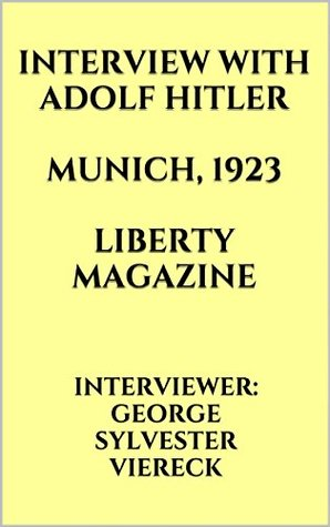 INTERVIEW WITH ADOLF HITLER. MUNICH, 1923. LIBERTY MAGAZINE. INTERVIEWER: GEORGE SYLVESTER VIERECK