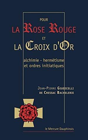 Pour la rose rouge et la croix d'or: Alchimie - hermétisme et ordres initiatiques
