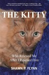 The Kitty Who Rescued Me After I Rescued Him by Shawn P. Flynn