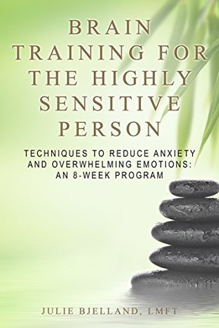 Brain Training for the Highly Sensitive Person: Techniques to Reduce Anxiety and Overwhelming Emotions – An 8-Week Program