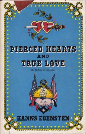 Pierced Hearts and True Love: An Illustrated History of the Origin and Development of European Tattooing and a Survey of its present State