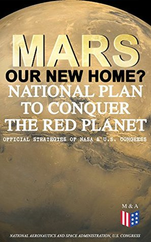 Mars: Our New Home? - National Plan to Conquer the Red Planet (Official Strategies of NASA & U.S. Congress): Journey to Mars - Information, Strategy and ... Act to Authorize the NASA Program