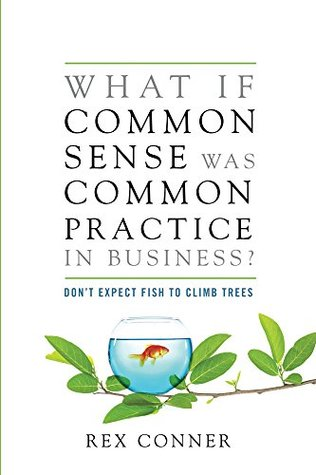 What if Common Sense Was Common Practice in Business: Don't Expect Fish to Climb Trees