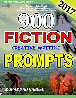 900 Fiction Creative Writing Prompts: Latest Collection of Suspense, Mystery, Horror, Romantic, Detective, Criminal, Adventures and Three Elements Writing Prompts for 2017 (Writers Thesaurus Series)