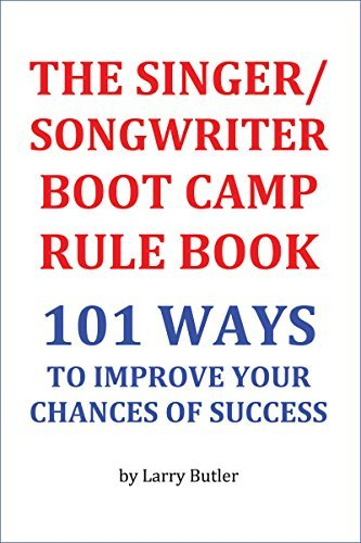 THE SINGER/SONGWRITER BOOT CAMP RULE BOOK: 101 WAYS TO IMPROVE YOUR CHANCES OF SUCCESS