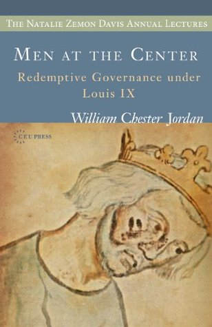 Men at the Center: Redemptive Governance under Louis IX (The Natalie Zemon Davis Annual Lecture Series Book 6)