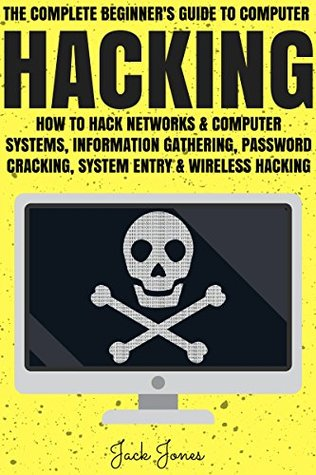Hacking: The Complete Beginner's Guide To Computer Hacking: How To Hack Networks and Computer Systems, Information Gathering, Password Cracking, System ... Internet Security, Cracking, Sniffing, Tor)