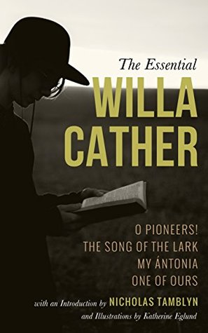 The Essential Willa Cather: O Pioneers!, The Song of the Lark, My Ántonia, and One of Ours with an Introduction by Nicholas Tamblyn, and Illustrations by Katherine Eglund
