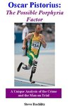Oscar Pistorius: The Possible Porphyria Factor: A Unique Analysis of the Crime and the Man on Trial