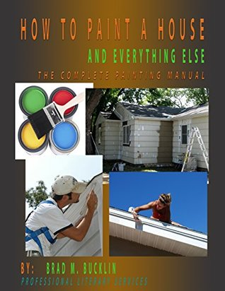 HOW TO PAINT A HOUSE - AND EVERYTHING ELSE: The complete Painting Manual