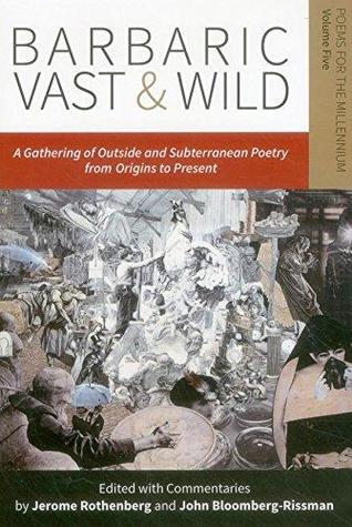 Barbaric Vast & Wild: A Gathering of Outside & Subterranean Poetry from Origins to Present: Poems for the Millennium