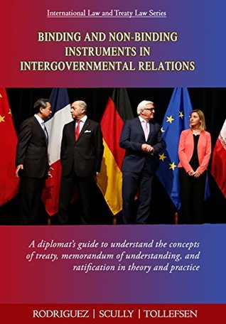 Binding and Non-Binding Instruments in Intergovernmental Relations: A diplomat's guide to understand the concepts of treaty, memorandum of understanding, ... Law and Treaty Law Series Book 1)