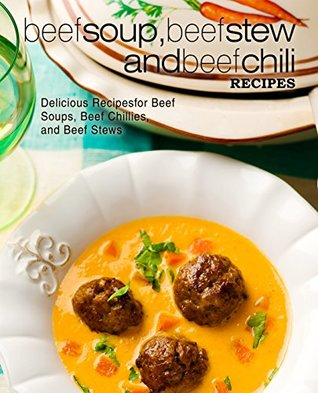Beef Soup, Beef Stew, and Beef Chili Recipes: Delicious Recipes for Beef Soups, Beef Chilies, and Beef Stews