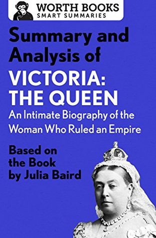 Summary and Analysis of Victoria: The Queen: An Intimate Biography of the Woman Who Ruled an Empire: Based on the Book by Julia Baird