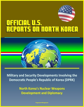 Official U.S. Reports on North Korea: Military and Security Developments Involving the Democratic People's Republic of Korea (DPRK), North Korea's Nuclear Weapons Development and Diplomacy