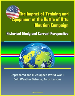 The Impact of Training and Equipment at the Battle of Attu, Aleutian Campaign: Historical Study and Current Perspective - Unprepared and Ill-equipped World War II Cold Weather Debacle, Arctic Lessons